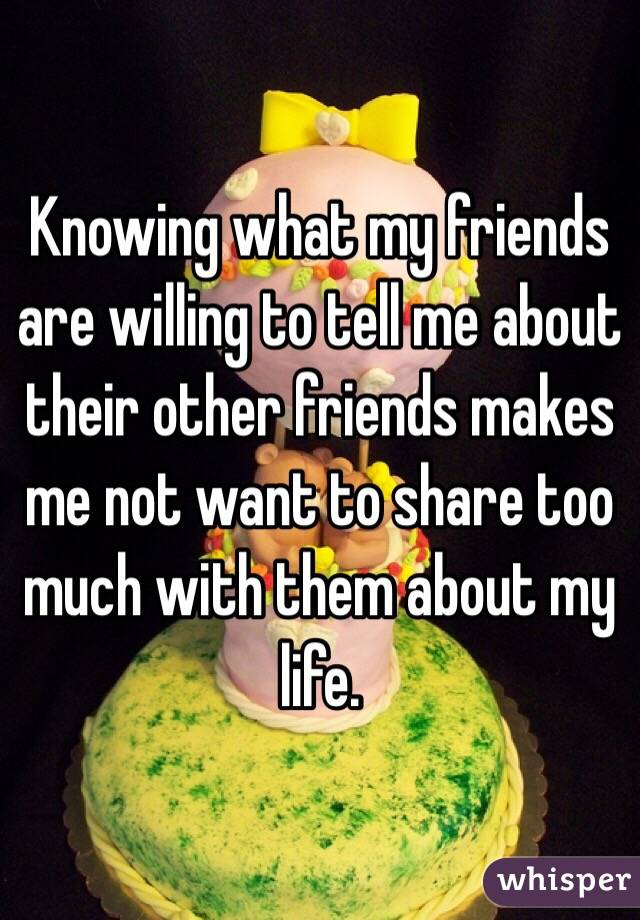 Knowing what my friends are willing to tell me about their other friends makes me not want to share too much with them about my life.