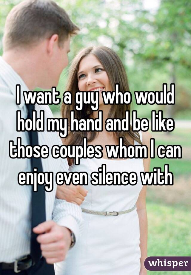 I want a guy who would hold my hand and be like those couples whom I can enjoy even silence with