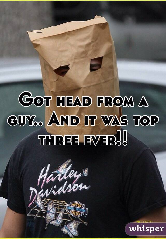 Got head from a guy.. And it was top three ever!!