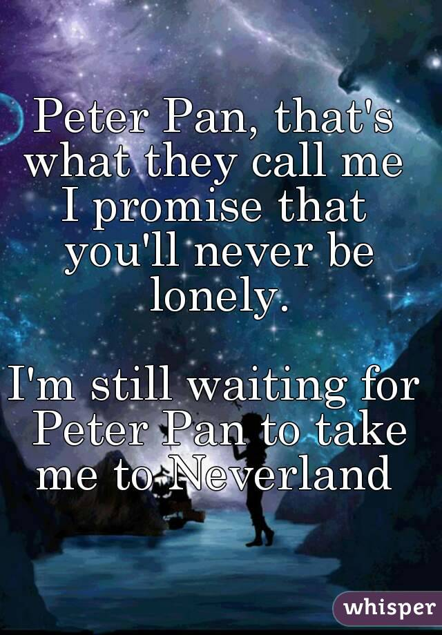 Peter Pan, that's what they call me  I promise that you'll never be lonely.  I'm still waiting for Peter Pan to take me to Neverland