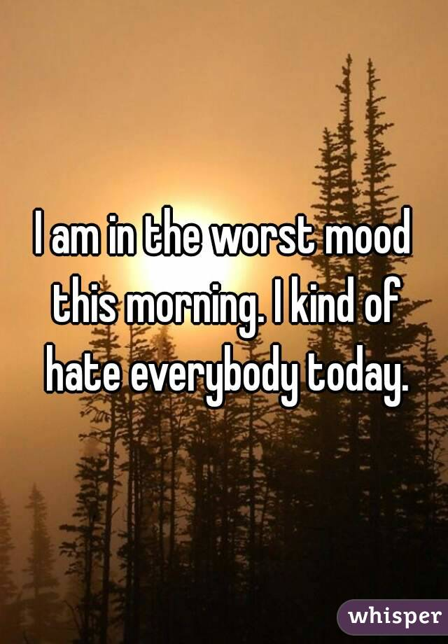 I am in the worst mood this morning. I kind of hate everybody today.