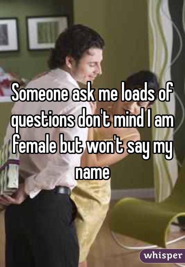 Someone ask me loads of questions don't mind I am female but won't say my name