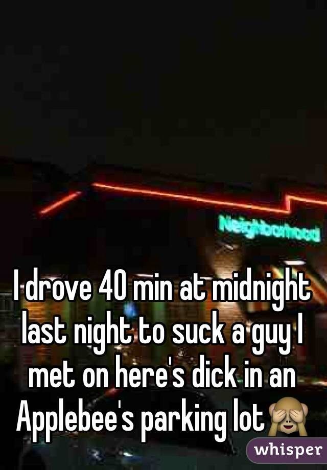I drove 40 min at midnight last night to suck a guy I met on here's dick in an Applebee's parking lot🙈