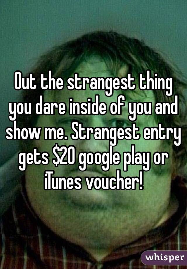 Out the strangest thing you dare inside of you and show me. Strangest entry gets $20 google play or iTunes voucher!