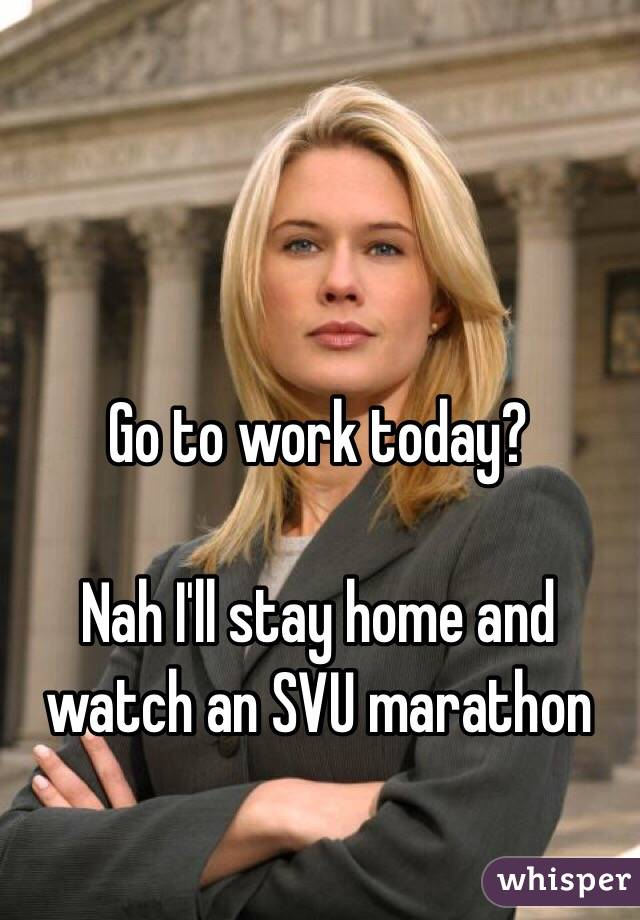 Go to work today?   Nah I'll stay home and watch an SVU marathon