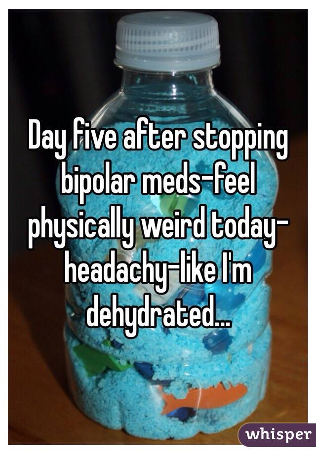 Day five after stopping bipolar meds-feel physically weird today-headachy-like I'm dehydrated...