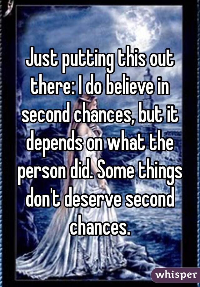 Just putting this out there: I do believe in second chances, but it depends on what the person did. Some things don't deserve second chances.
