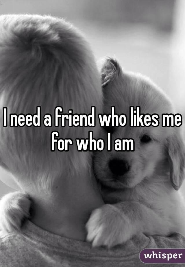 I need a friend who likes me for who I am