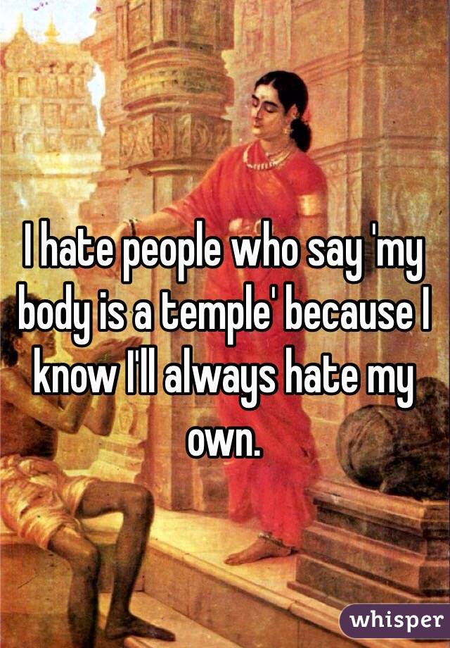 I hate people who say 'my body is a temple' because I know I'll always hate my own.