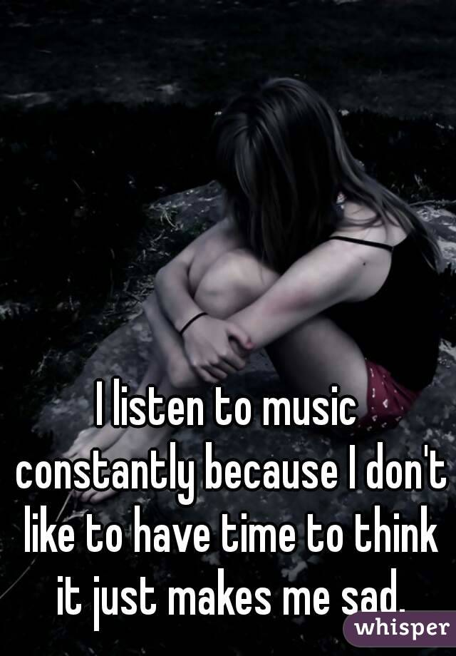 I listen to music constantly because I don't like to have time to think it just makes me sad.