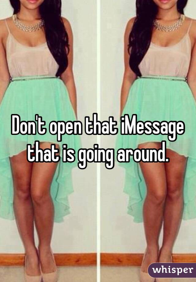Don't open that iMessage that is going around.