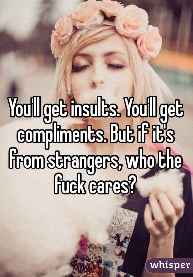 You'll get insults. You'll get compliments. But if it's from strangers, who the fuck cares?