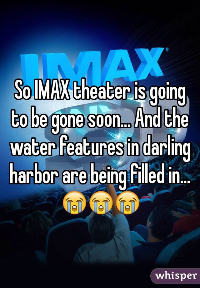So IMAX theater is going to be gone soon... And the water features in darling harbor are being filled in... 😭😭😭