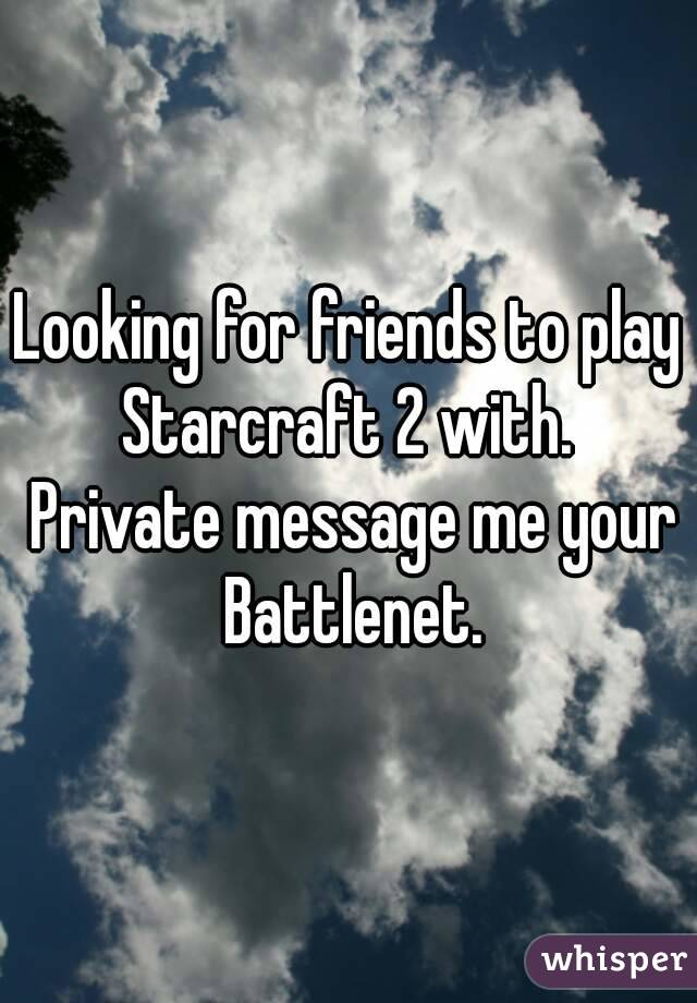Looking for friends to play Starcraft 2 with.  Private message me your Battlenet.
