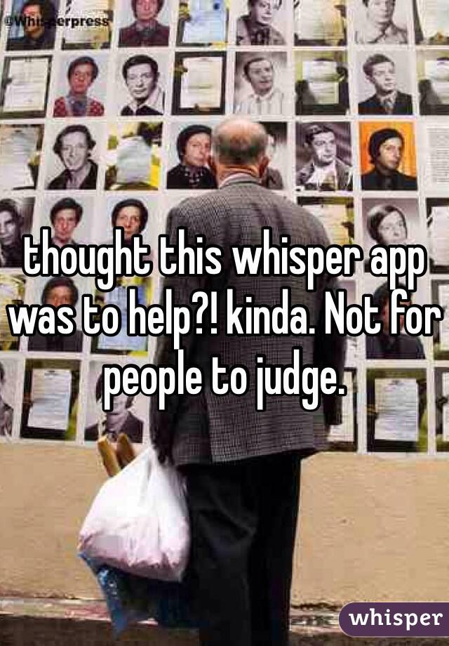 thought this whisper app was to help?! kinda. Not for people to judge.