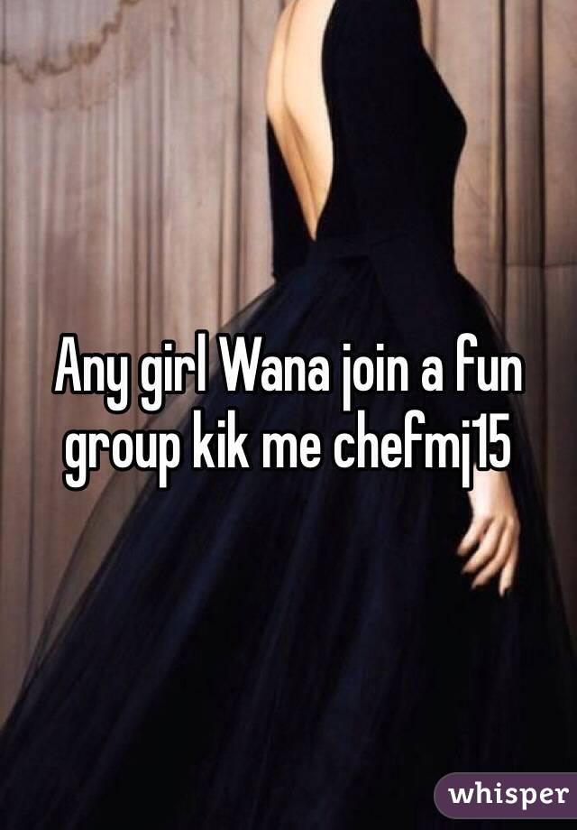 Any girl Wana join a fun group kik me chefmj15
