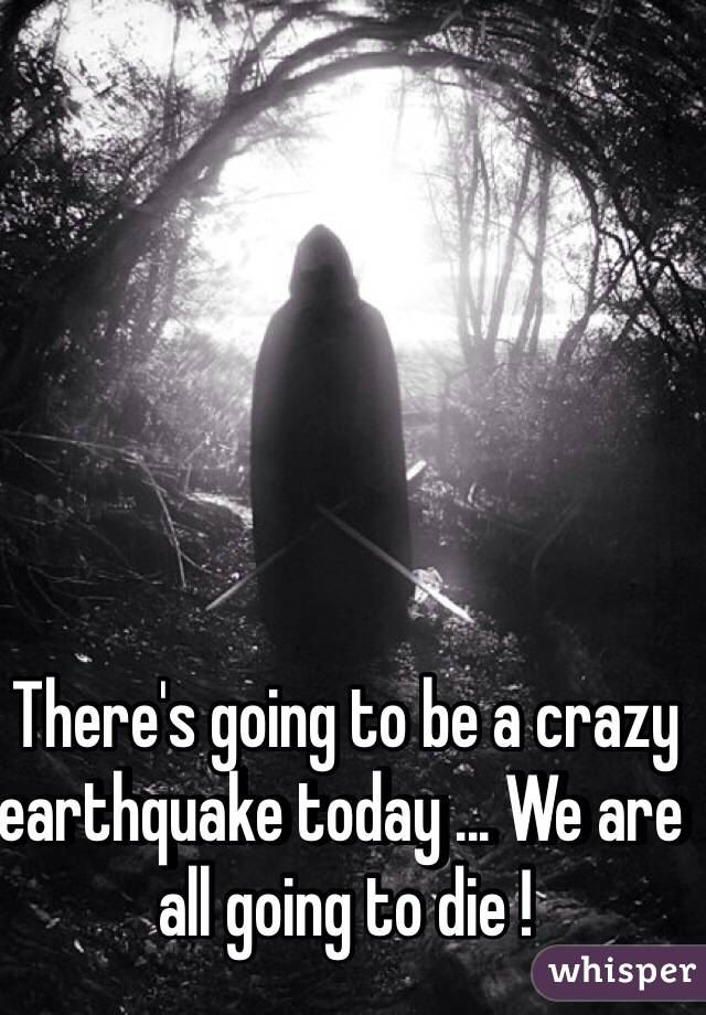 There's going to be a crazy earthquake today ... We are all going to die !