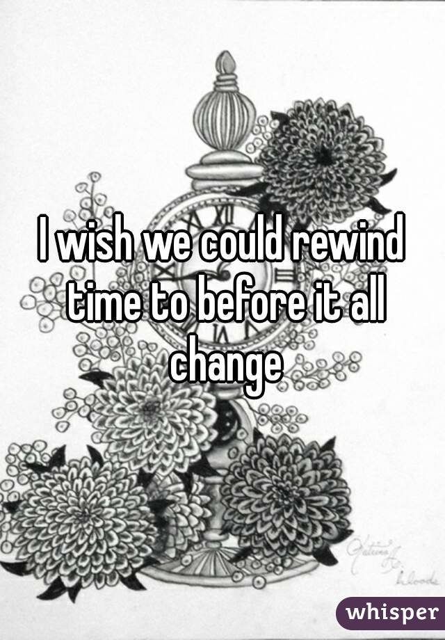 I wish we could rewind time to before it all change