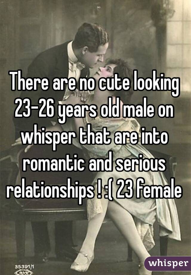 There are no cute looking 23-26 years old male on whisper that are into romantic and serious relationships ! :( 23 female