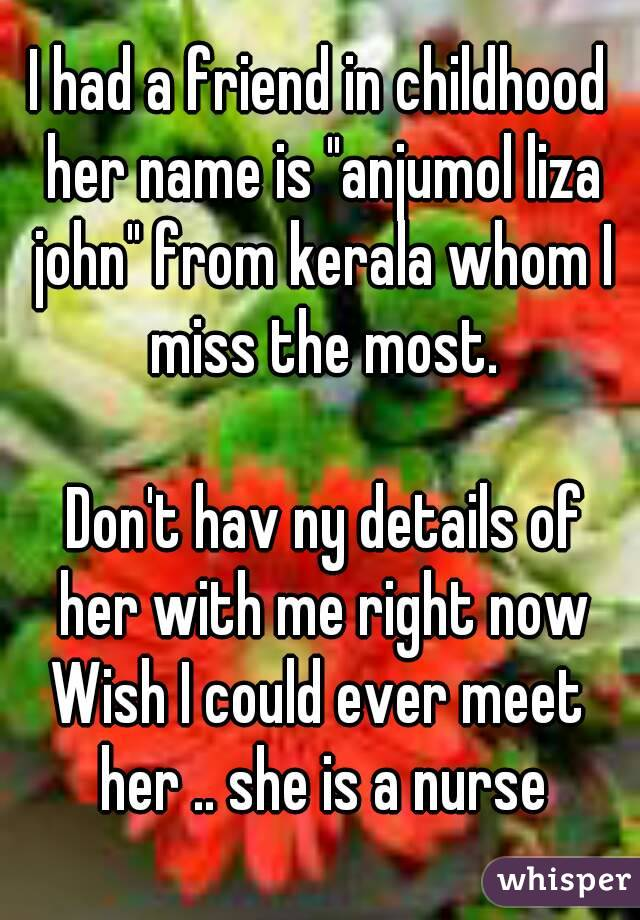 "I had a friend in childhood her name is ""anjumol liza john"" from kerala whom I miss the most.   Don't hav ny details of her with me right now Wish I could ever meet her .. she is a nurse"