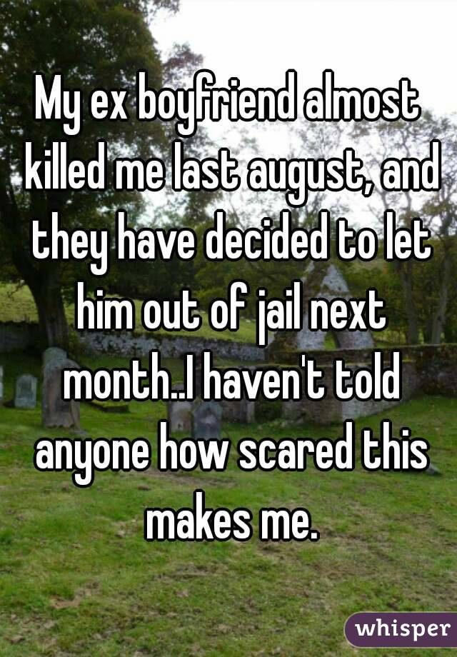 My ex boyfriend almost killed me last august, and they have decided to let him out of jail next month..I haven't told anyone how scared this makes me.