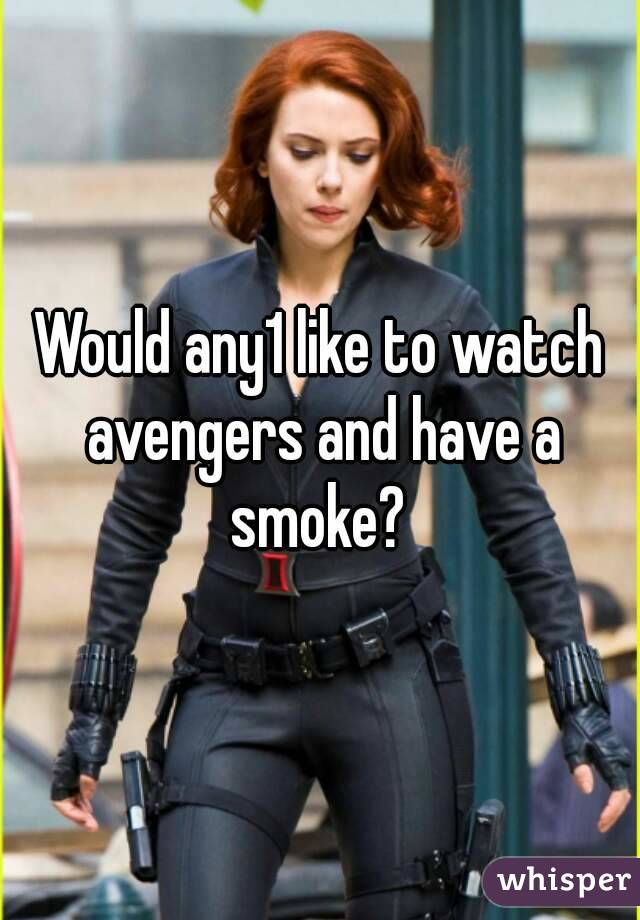Would any1 like to watch avengers and have a smoke?