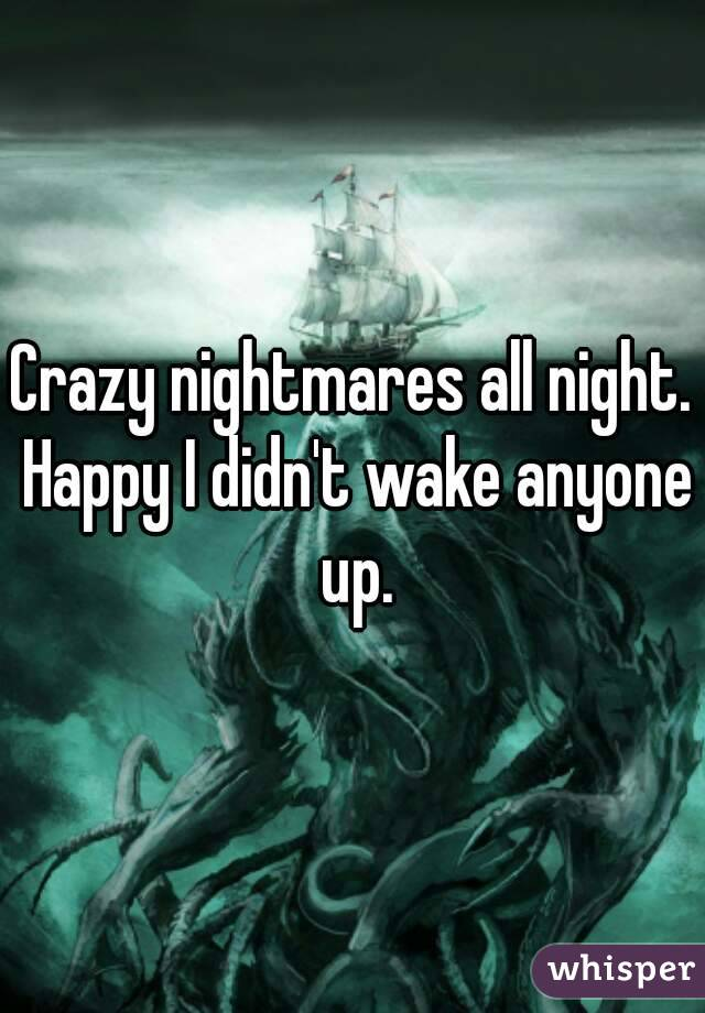 Crazy nightmares all night. Happy I didn't wake anyone up.