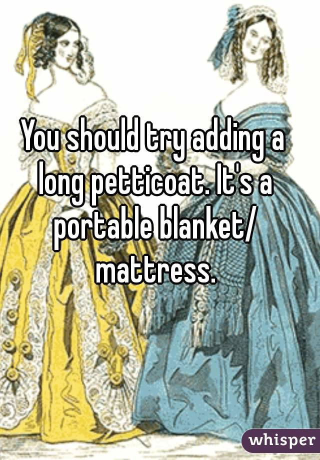 You should try adding a long petticoat. It's a portable blanket/ mattress.