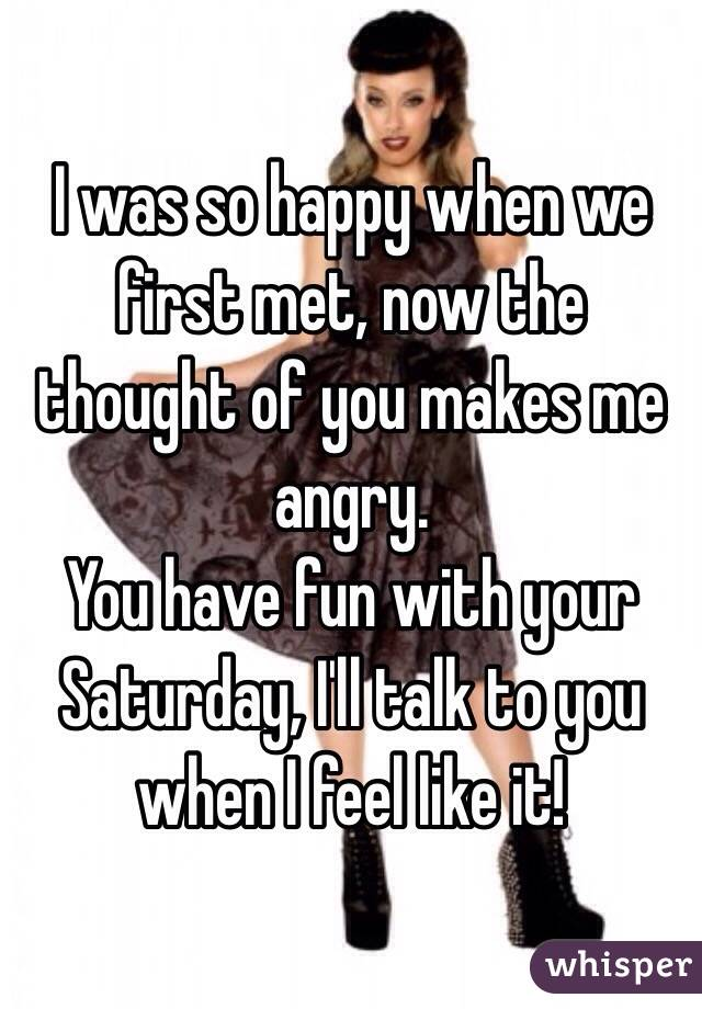 I was so happy when we first met, now the thought of you makes me angry. You have fun with your Saturday, I'll talk to you when I feel like it!