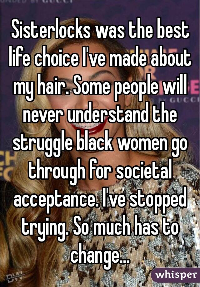 Sisterlocks was the best life choice I've made about my hair. Some people will never understand the struggle black women go through for societal acceptance. I've stopped trying. So much has to change...