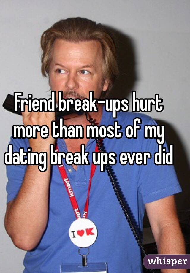 Friend break-ups hurt more than most of my dating break ups ever did