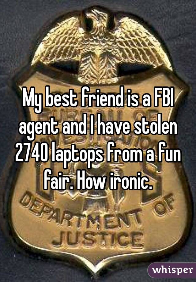 My best friend is a FBI agent and I have stolen 2740 laptops from a fun fair. How ironic.