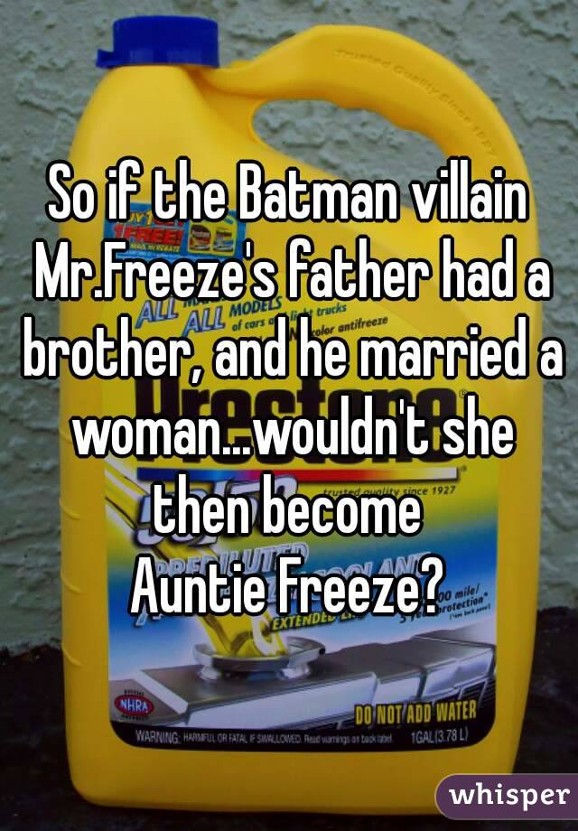 So if the Batman villain Mr.Freeze's father had a brother, and he married a woman...wouldn't she then become  Auntie Freeze?