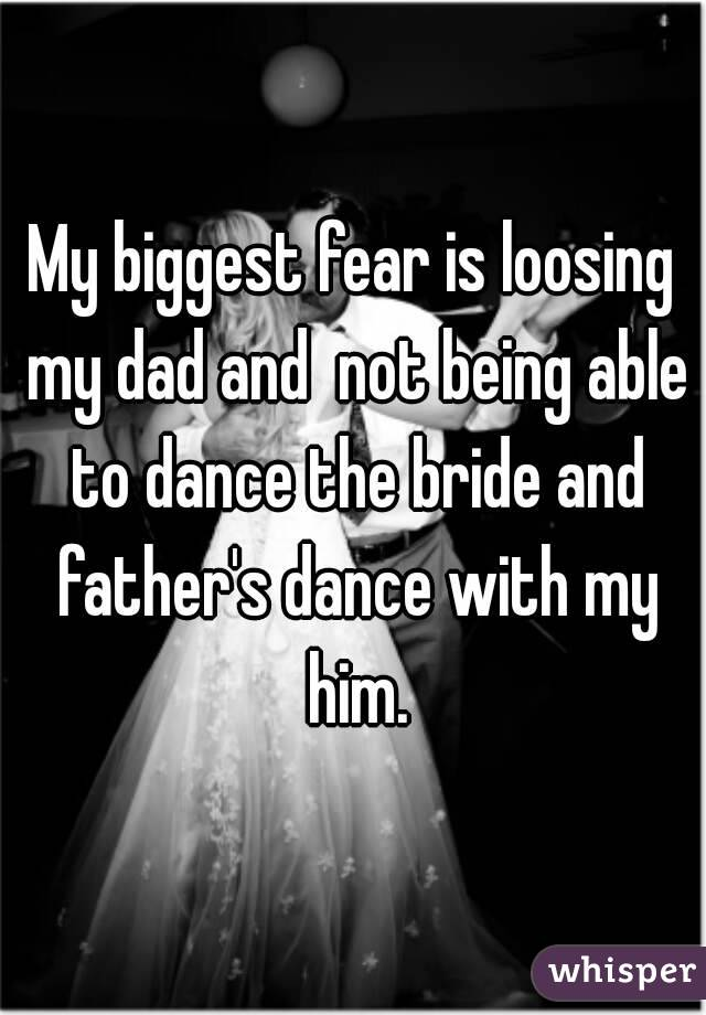 My biggest fear is loosing my dad and  not being able to dance the bride and father's dance with my him.