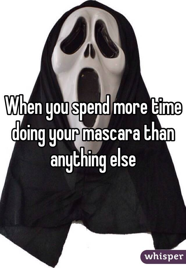 When you spend more time doing your mascara than anything else