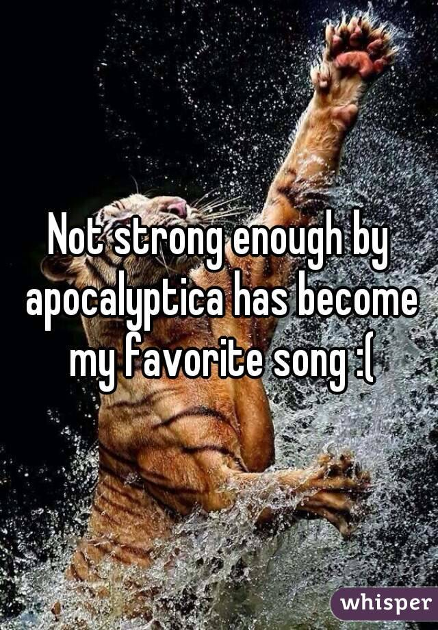 Not strong enough by apocalyptica has become my favorite song :(