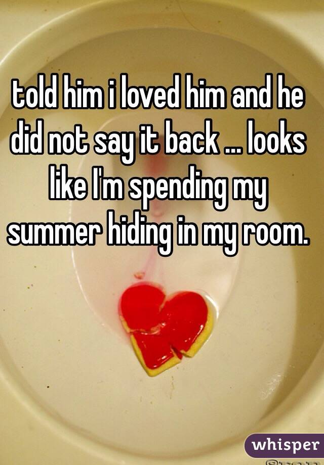 told him i loved him and he did not say it back ... looks like I'm spending my summer hiding in my room.