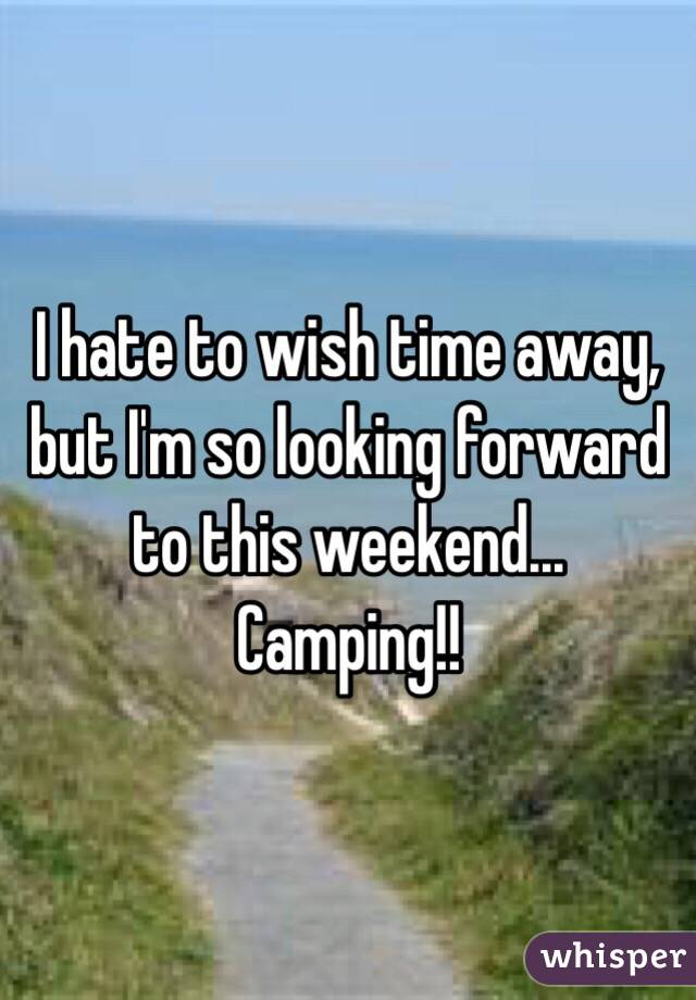 I hate to wish time away, but I'm so looking forward to this weekend... Camping!!