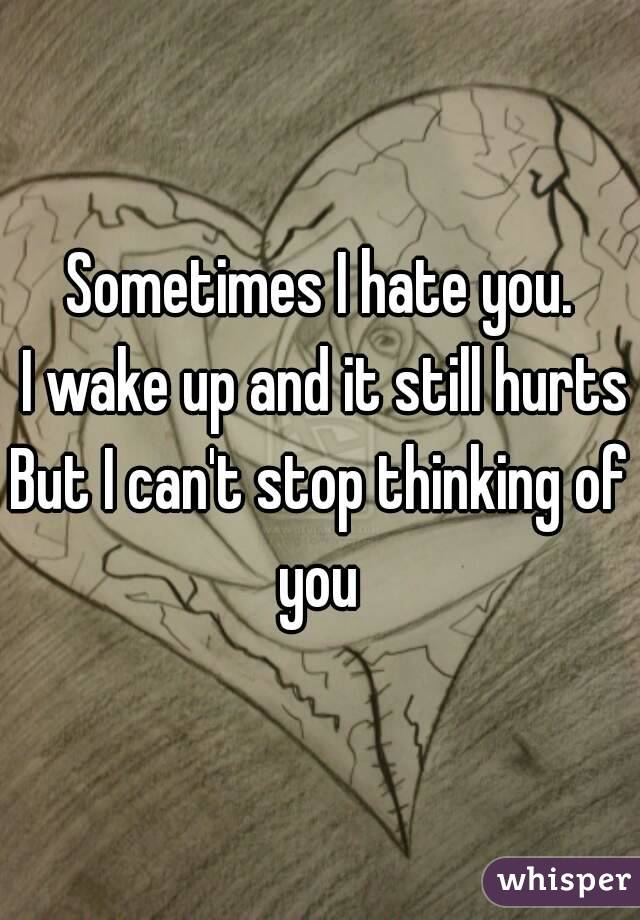 Sometimes I hate you.  I wake up and it still hurts But I can't stop thinking of you