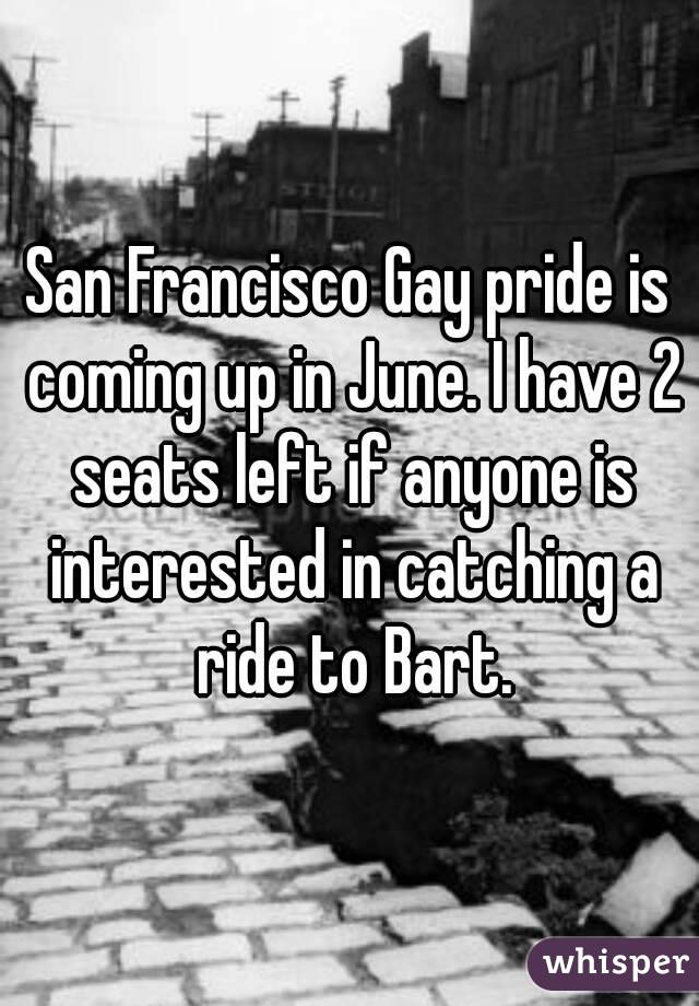 San Francisco Gay pride is coming up in June. I have 2 seats left if anyone is interested in catching a ride to Bart.