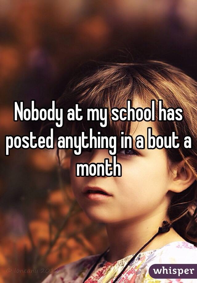 Nobody at my school has posted anything in a bout a month