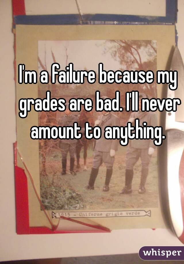 I'm a failure because my grades are bad. I'll never amount to anything.