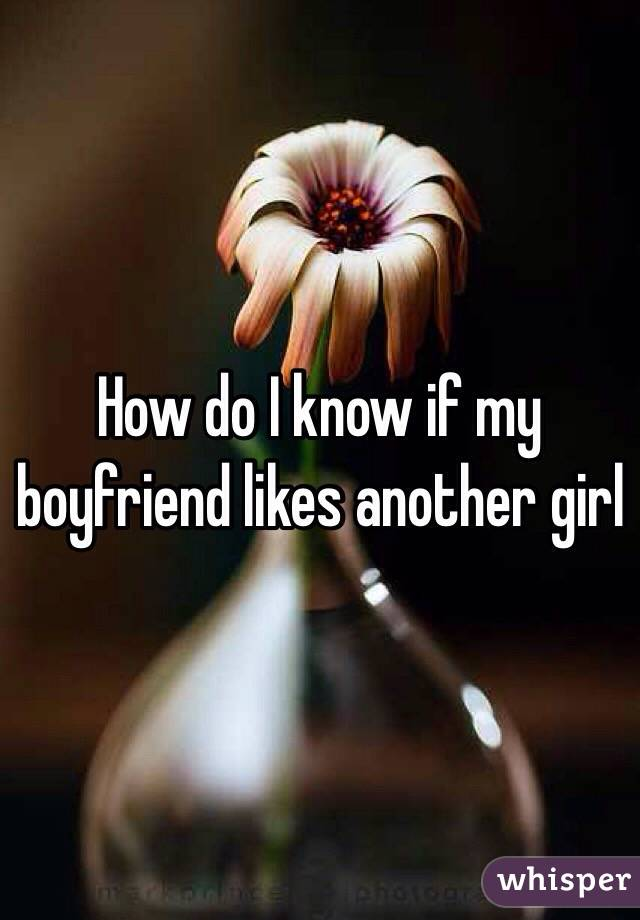 How do I know if my boyfriend likes another girl