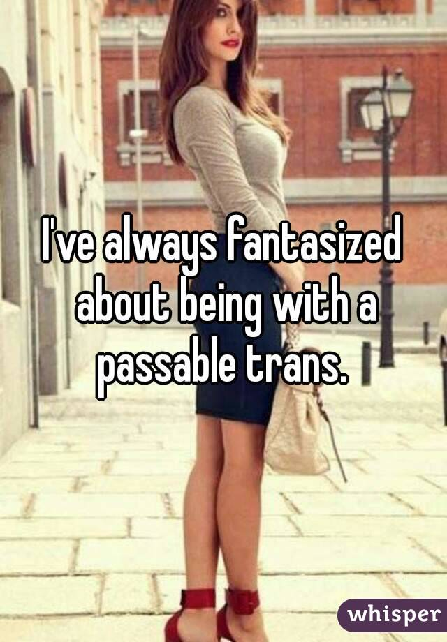 I've always fantasized about being with a passable trans.