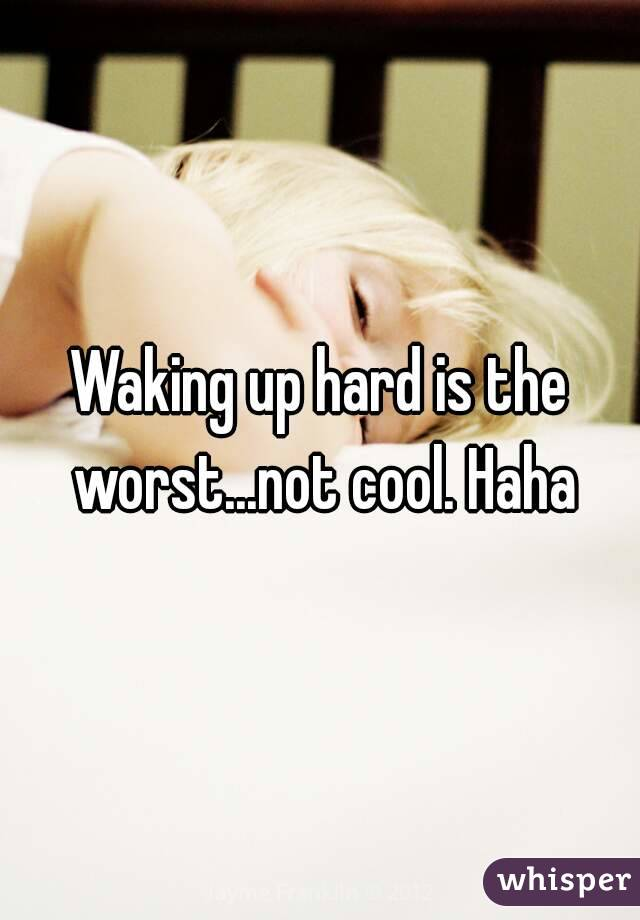 Waking up hard is the worst...not cool. Haha
