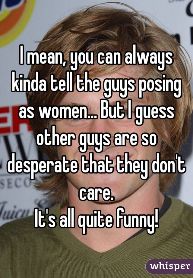 I mean, you can always kinda tell the guys posing as women... But I guess other guys are so desperate that they don't care. It's all quite funny!