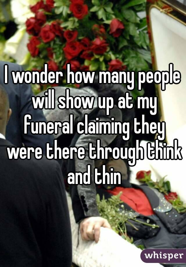 I wonder how many people will show up at my funeral claiming they were there through think and thin
