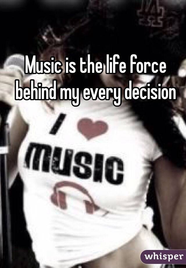 Music is the life force behind my every decision