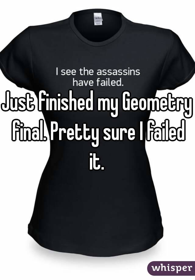 Just finished my Geometry final. Pretty sure I failed it.