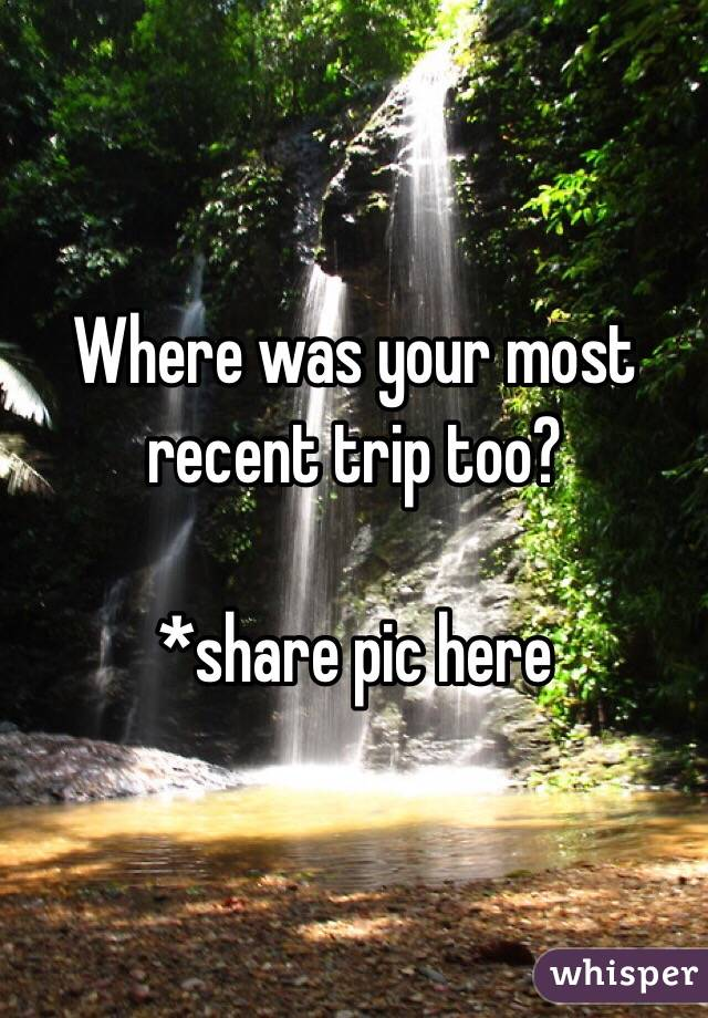 Where was your most recent trip too?  *share pic here